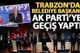 Trabzon'da belediye başkanı Ak Parti'ye geçti
